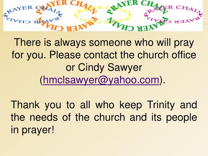 There is always someone who will pray for you. Please contact the church office or Cindy Sawyer (