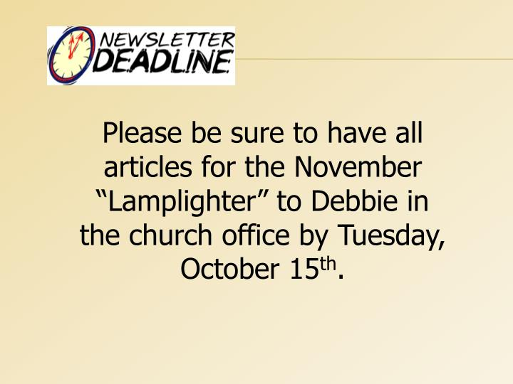 "Please be sure to have all articles for the November ""Lamplighter"" to Debbie in the church office by Tuesday, October 15"