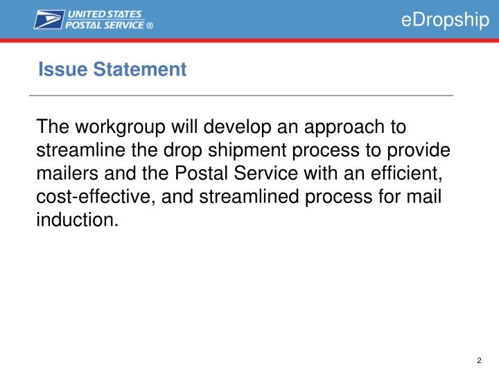 The workgroup will develop an approach to streamline the drop shipment process to provide mailers and the Postal Service with an efficient, cost-effective, and streamlined process for mail induction.