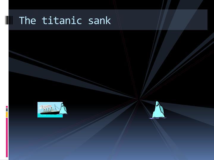 The titanic sank