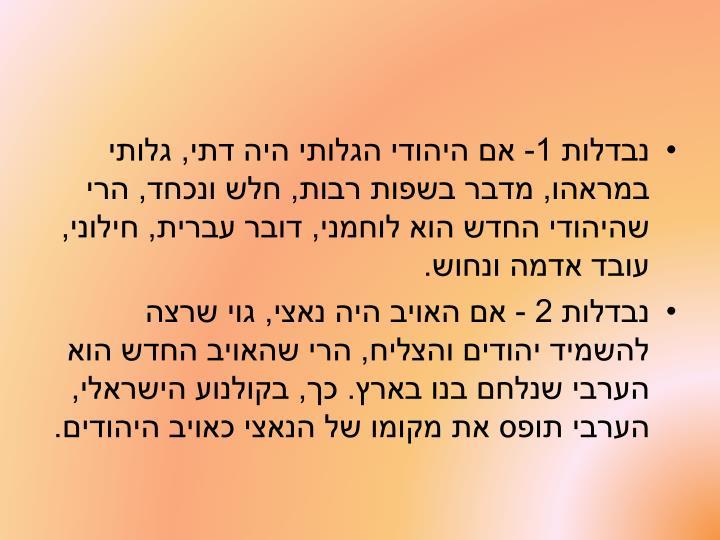 נבדלות 1- אם היהודי הגלותי היה דתי, גלותי במראהו, מדבר בשפות רבות, חלש ונכחד, הרי שהיהודי החדש הוא לוחמני, דובר עברית, חילוני, עובד אדמה ונחוש.