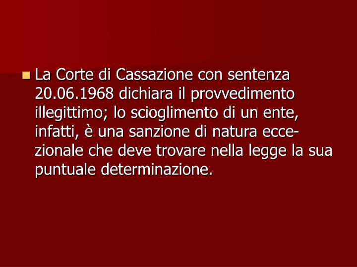 La Corte di Cassazione con sentenza  20.06.1968 dichiara il provvedimento illegittimo; lo scioglimento di un ente, infatti, è una sanzione di natura ecce-zionale che deve trovare nella legge la sua puntuale determinazione.