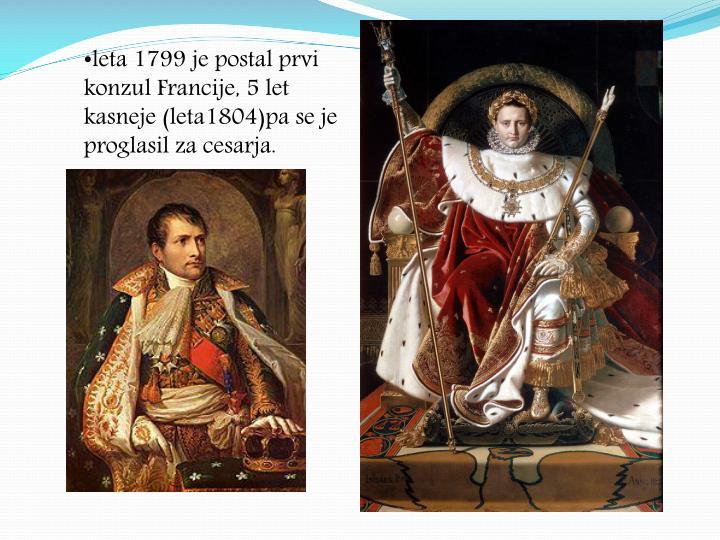leta 1799 je postal prvi konzul Francije, 5 let kasneje (leta1804)pa se je proglasil za cesarja.