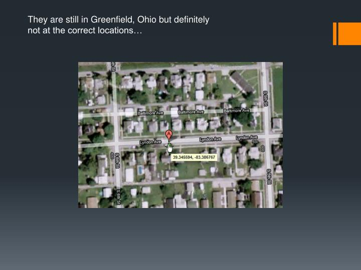 They are still in Greenfield, Ohio but definitely not at the correct locations…