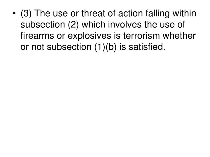 (3) The use or threat of action falling within subsection (2) which involves the use of firearms or explosives is terrorism whether or not subsection (1)(b) is satisfied.