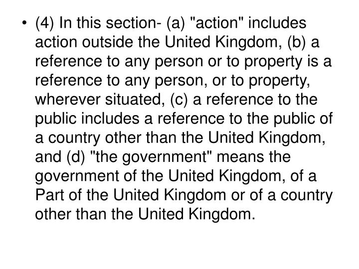 "(4) In this section- (a) ""action"" includes action outside the United Kingdom, (b) a reference to any person or to property is a reference to any person, or to property, wherever situated, (c) a reference to the public includes a reference to the public of a country other than the United Kingdom, and (d) ""the government"" means the government of the United Kingdom, of a Part of the United Kingdom or of a country other than the United Kingdom."