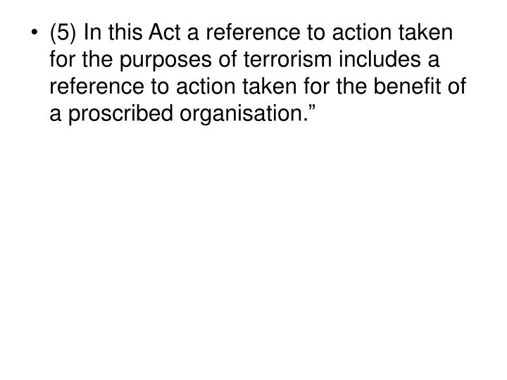 (5) In this Act a reference to action taken for the purposes of terrorism includes a reference to action taken for the benefit of a proscribed organisation.
