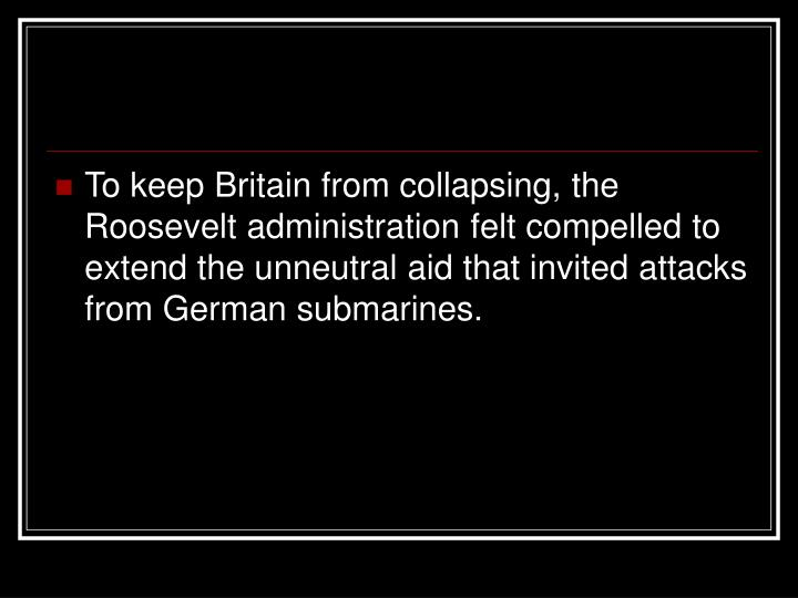 To keep Britain from collapsing, the Roosevelt administration felt compelled to extend the unneutral aid that invited attacks from German submarines.