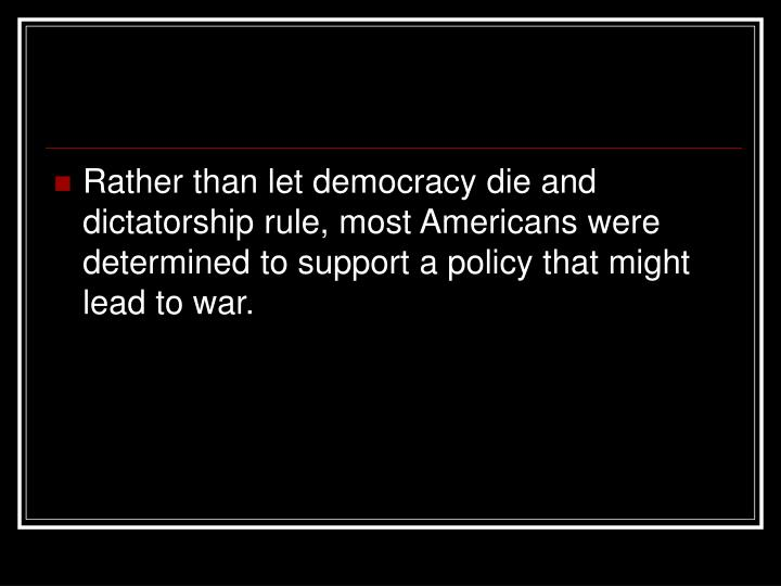 Rather than let democracy die and dictatorship rule, most Americans were determined to support a policy that might lead to war.