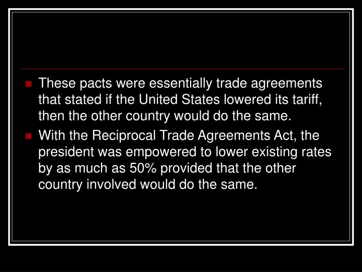 These pacts were essentially trade agreements that stated if the United States lowered its tariff, then the other country would do the same.