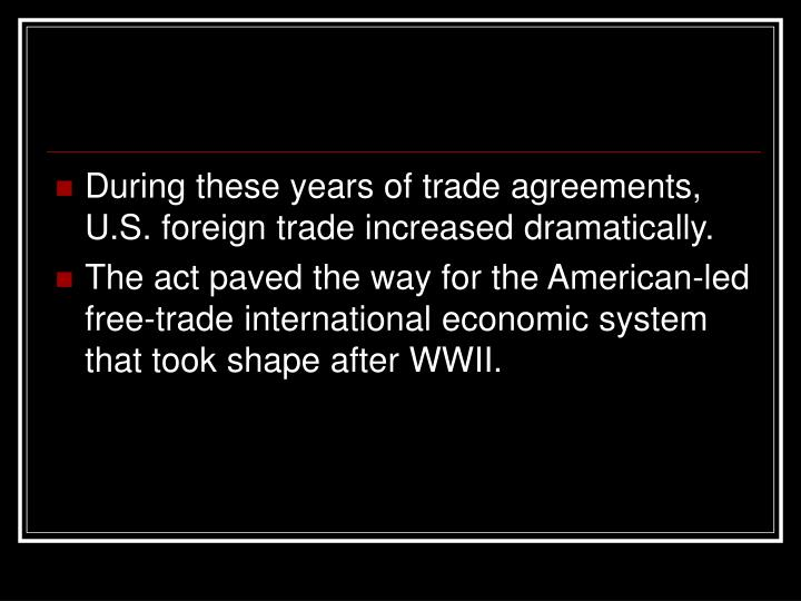 During these years of trade agreements, U.S. foreign trade increased dramatically.