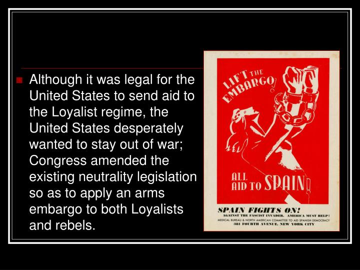 Although it was legal for the United States to send aid to the Loyalist regime, the United States desperately wanted to stay out of war; Congress amended the existing neutrality legislation so as to apply an arms embargo to both Loyalists and rebels.