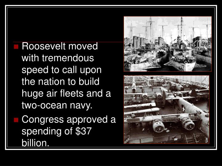 Roosevelt moved with tremendous speed to call upon the nation to build huge air fleets and a two-ocean navy.