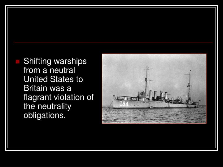 Shifting warships from a neutral United States to Britain was a flagrant violation of the neutrality obligations.