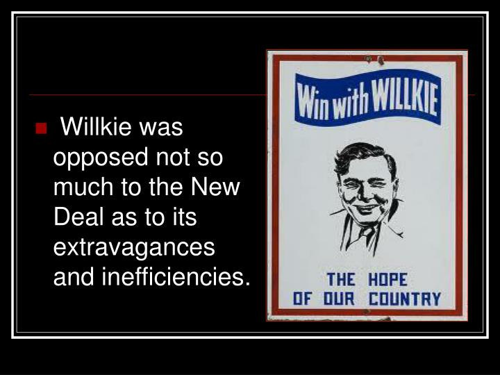 Willkie was opposed not so much to the New Deal as to its extravagances and inefficiencies.