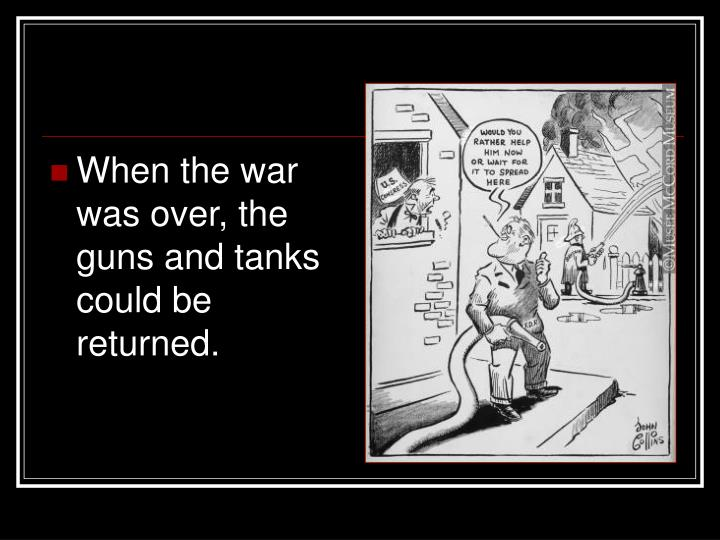 When the war was over, the guns and tanks could be returned.
