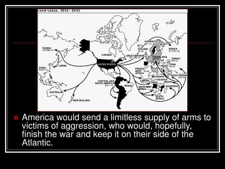 America would send a limitless supply of arms to victims of aggression, who would, hopefully, finish the war and keep it on their side of the Atlantic.