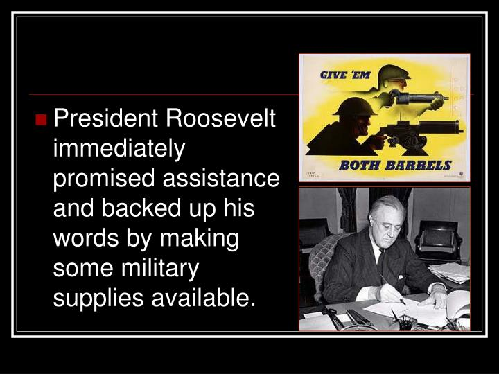 President Roosevelt immediately promised assistance and backed up his words by making some military supplies available.