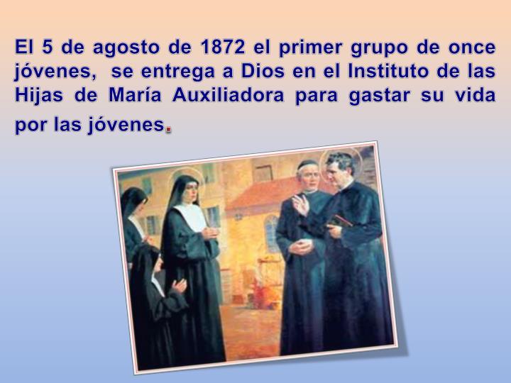 El 5 de agosto de 1872 el primer grupo de once jóvenes,  se entrega a Dios en el Instituto de las Hijas de María Auxiliadora para gastar su vida por las jóvenes