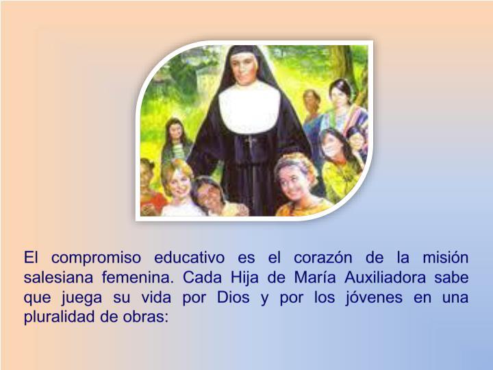 El compromiso educativo es el corazón de la misión salesiana femenina. Cada Hija de María Auxiliadora sabe que juega su vida por Dios y por los jóvenes en una pluralidad de obras:
