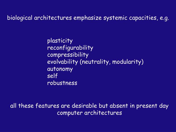 biological architectures emphasize systemic capacities, e.g.