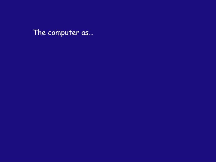 The computer as…