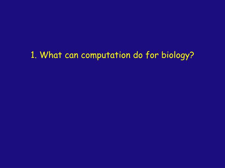 1. What can computation do for biology?