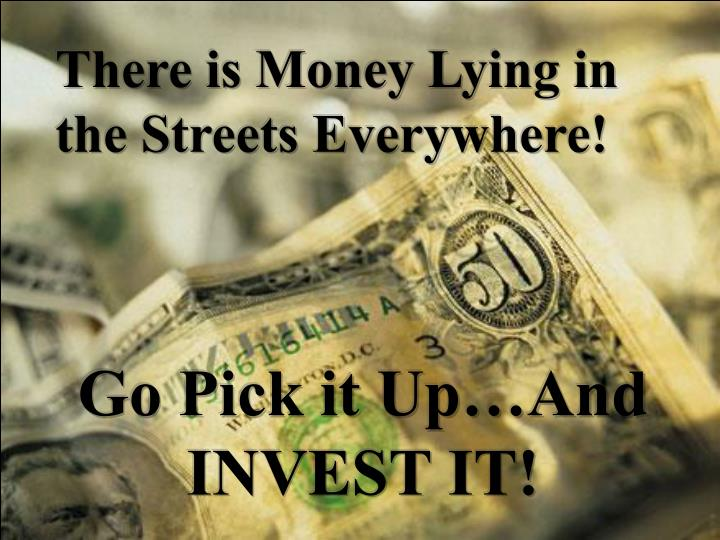There is Money Lying in the Streets Everywhere!