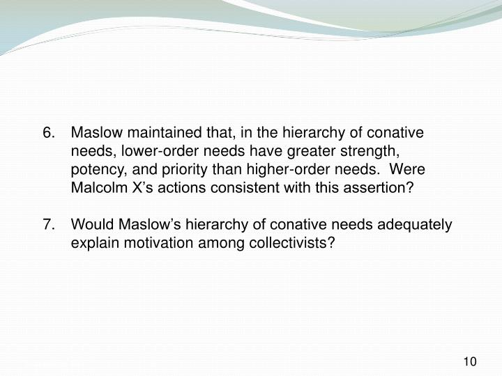 6. Maslow maintained that, in the hierarchy of conative needs, lower-order needs have greater strength, potency, and priority than higher-order needs.  Were Malcolm X's actions consistent with this assertion?