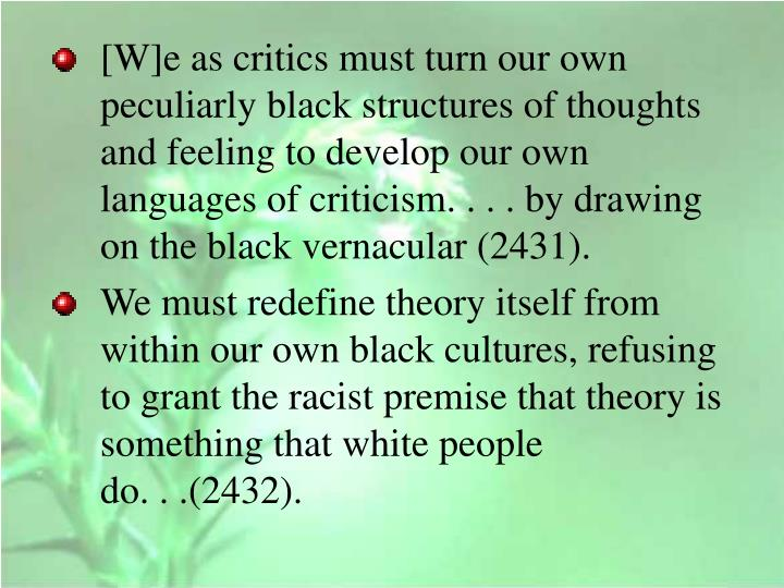 [W]e as critics must turn our own peculiarly black structures of thoughts and feeling to develop our own languages of criticism. . . . by drawing on the black vernacular (2431).