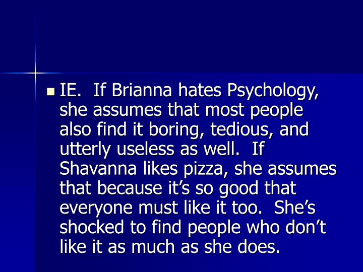 IE.  If Brianna hates Psychology, she assumes that most people also find it boring, tedious, and utterly useless as well.  If Shavanna likes pizza, she assumes that because it's so good that everyone must like it too.  She's shocked to find people who don't like it as much as she does.