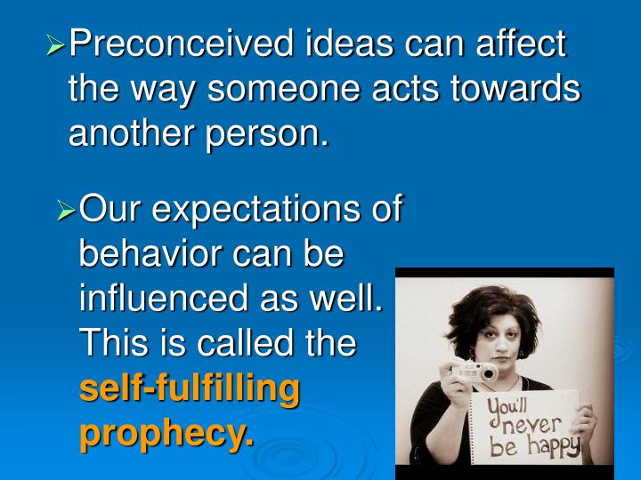 Preconceived ideas can affect the way someone acts towards another person.