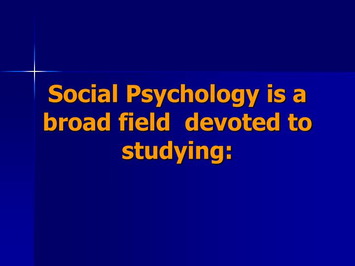Social Psychology is a broad field  devoted to studying: