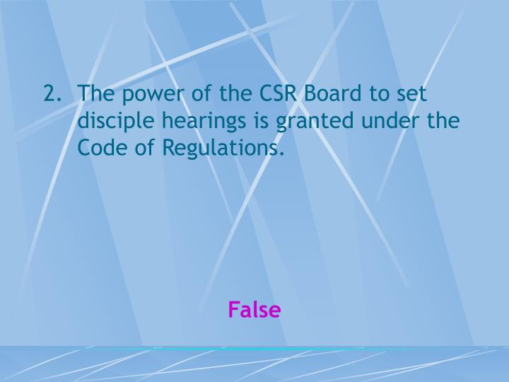 The power of the CSR Board to set disciple hearings is granted under the Code of Regulations.