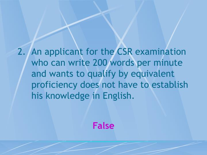 An applicant for the CSR examination who can write 200 words per minute and wants to qualify by equivalent proficiency does not have to establish his knowledge in English.