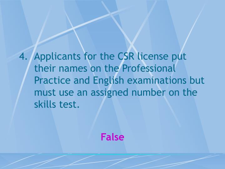 Applicants for the CSR license put their names on the Professional Practice and English examinations but must use an assigned number on the skills test.
