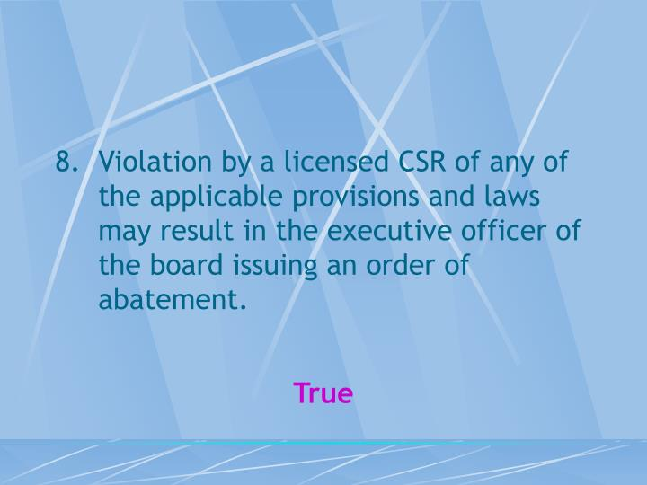 Violation by a licensed CSR of any of the applicable provisions and laws may result in the executive officer of the board issuing an order of abatement.
