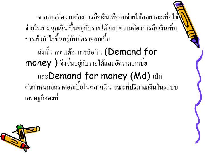 จากการที่ความต้องการถือเงินเพื่อจับจ่ายใช้สอยและเพื่อใช้จ่ายในยามฉุกเฉิน ขึ้นอยู่กับรายได้ และความต้องการถือเงินเพื่อการเก็งกำไรขึ้นอยู่กับอัตราดอกเบี้ย