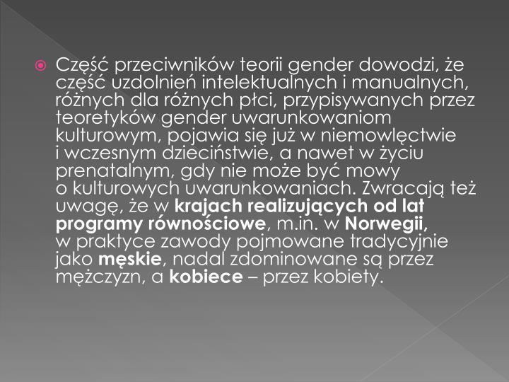 Część przeciwników teorii gender dowodzi, że część uzdolnień intelektualnych i manualnych, różnych dla różnych płci, przypisywanych przez teoretyków gender uwarunkowaniom kulturowym, pojawia się już w niemowlęctwie