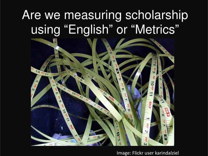 "Are we measuring scholarship using ""English"" or ""Metrics"""