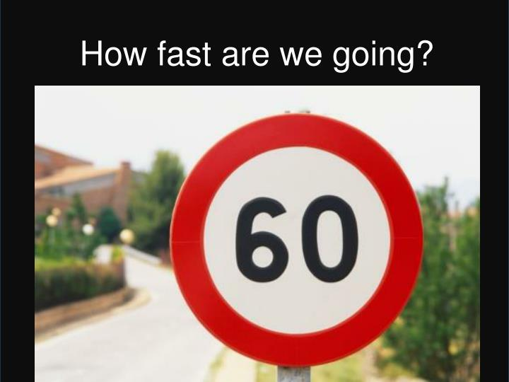 How fast are we going