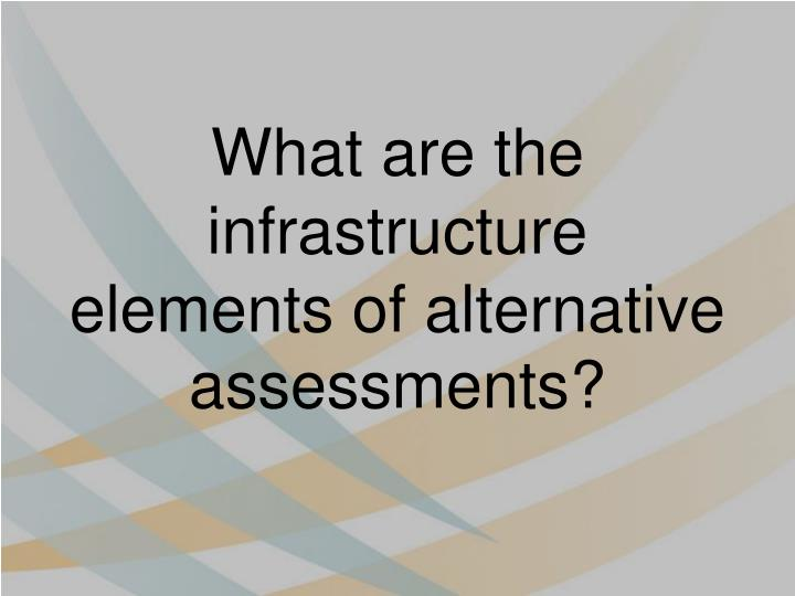What are the infrastructure elements of alternative assessments?