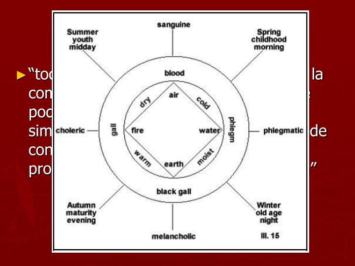 """""""todas las sustancias son originadas por la combinación de estos elementos y no se podran convertir en otras unidades más simples. De este modo un elemento puede convertirse en otro a medida que una propiedad va primando sobre la opuesta"""""""