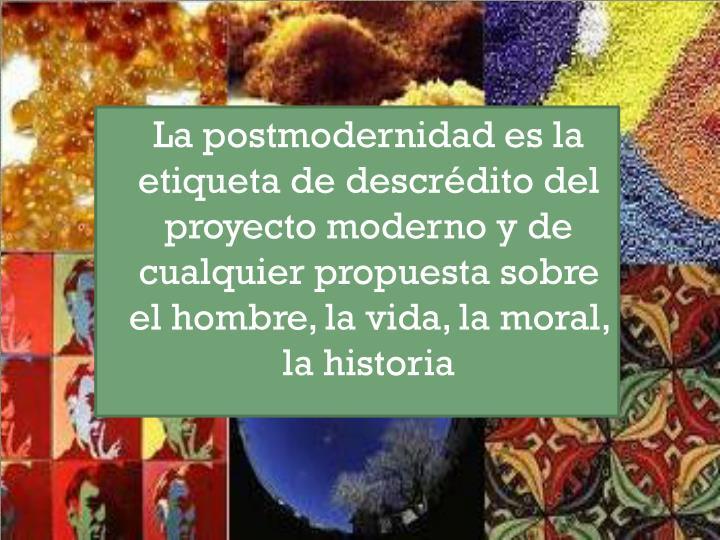 La postmodernidad es la etiqueta de descrdito del proyecto moderno y de cualquier propuesta sobre el hombre, la vida, la moral, la historia