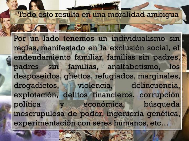 Por un lado tenemos un individualismo sin reglas, manifestado en la exclusin social, el endeudamiento familiar, familias sin padres, padres sin familias, analfabetismo, los desposedos,