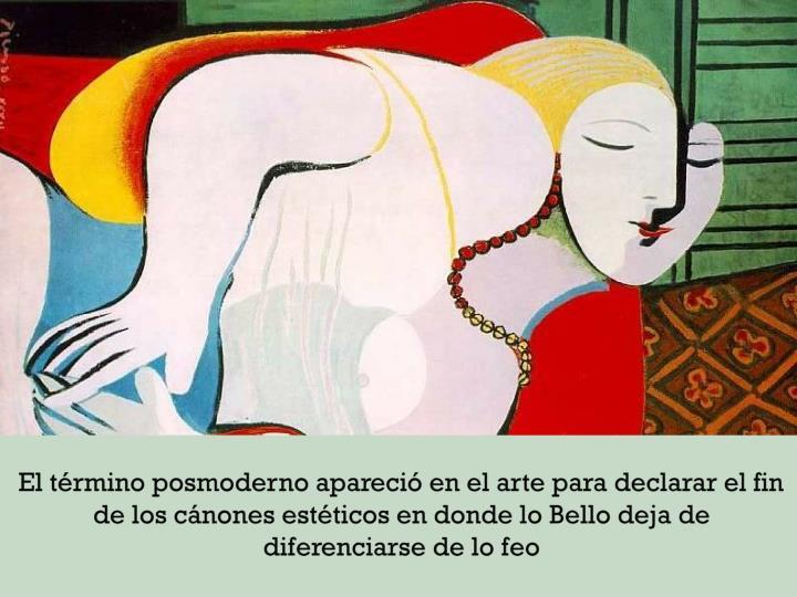 El trmino posmoderno apareci en el arte para declarar el fin de los cnones estticos en donde lo Bello deja de diferenciarse de lo feo