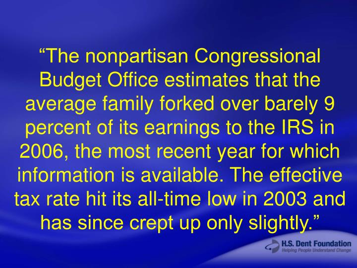 """The nonpartisan Congressional Budget Office estimates that the average family forked over barely 9 percent of its earnings to the IRS in 2006, the most recent year for which information is available. The effective tax rate hit its all-time low in 2003 and has since crept up only slightly."""