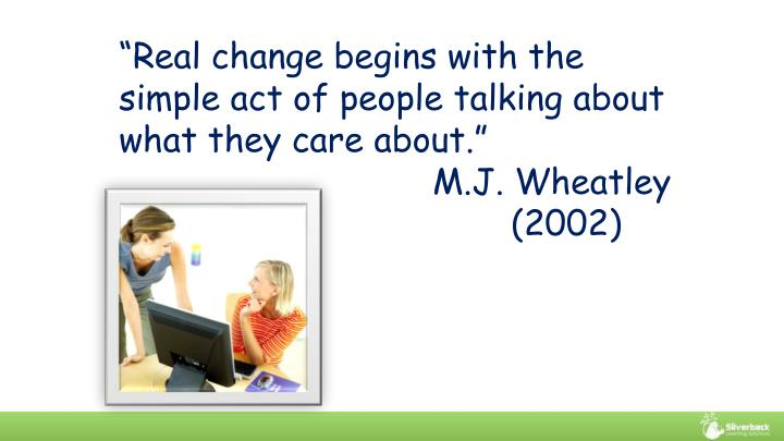 """Real change begins with the simple act of people talking about what they care about."""