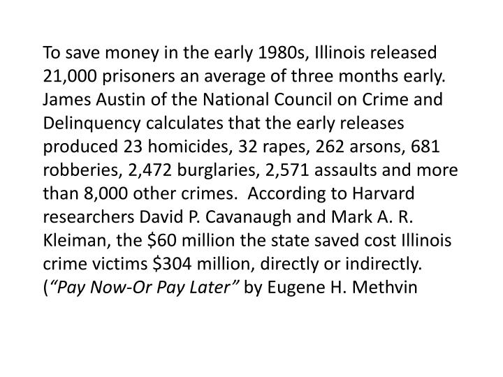 To save money in the early 1980s, Illinois released 21,000 prisoners an average of three months early.  James Austin of the National Council on Crime and Delinquency calculates that the early releases produced 23 homicides, 32 rapes, 262 arsons, 681 robberies, 2,472 burglaries, 2,571 assaults and more than 8,000 other crimes.  According to Harvard researchers David P. Cavanaugh and Mark A. R.
