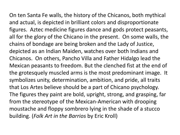 On ten Santa Fe walls, the history of the Chicanos, both mythical and actual, is depicted in brilliant colors and disproportionate figures.  Aztec medicine figures dance and gods protect peasants, all for the glory of the Chicano in the present.  On some walls, the chains of bondage are being broken and the Lady of Justice, depicted as an Indian Maiden, watches over both Indians and Chicanos.  On others,